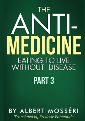 The Anti-Medicine - Eating to Live Without Disease: Part 3 - Patenaude, Frederic (Translated by), and Mosseri, Albert