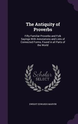 The Antiquity of Proverbs: Fifty Familiar Proverbs and Folk Sayings with Annotations and Lists of Connected Forms, Found in All Parts of the World - Marvin, Dwight Edwards