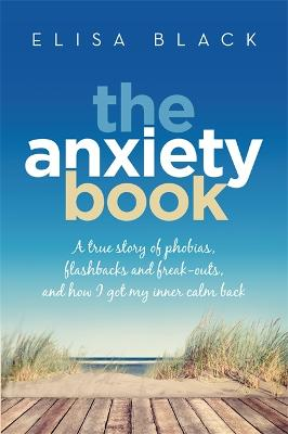 The Anxiety Book: A true story of phobias, flashbacks and freak-outs, and how I got my inner calm back - Black, Elisa