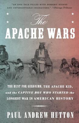 The Apache Wars: The Hunt for Geronimo, the Apache Kid, and the Captive Boy Who Started the Longest War in American History - Hutton, Paul Andrew