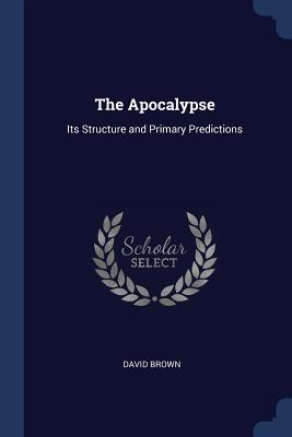 The Apocalypse: Its Structure and Primary Predictions - Brown, David