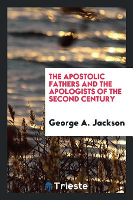 The Apostolic Fathers and the Apologists of the Second Century - Jackson, George a