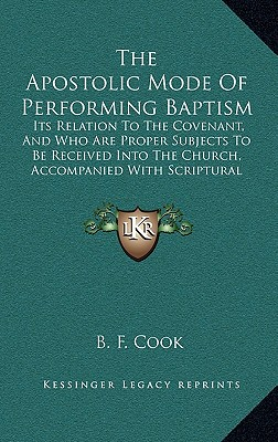 The Apostolic Mode of Performing Baptism: Its Relation to the Covenant, and Who Are Proper Subjects to Be Received Into the Church, Accompanied with Scriptural Proofs (1860) - Cook, B F