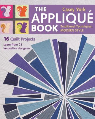The Applique Book: Traditional Techniques, Modern Style - 16 Quilt Projects - York, Casey