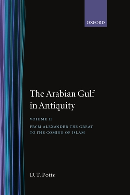 The Arabian Gulf in Antiquity: Volume II: From Alexander the Great to the Coming of Islam - Potts, D T