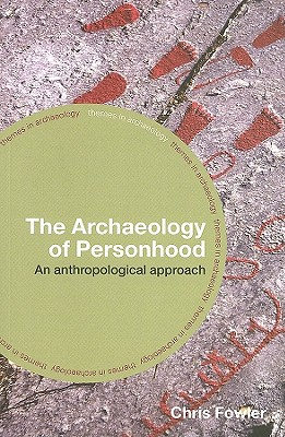 The Archaeology of Personhood: An Anthropological Approach - Fowler, Chris