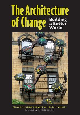 The Architecture of Change: Building a Better World - Hammett, Jerilou (Editor), and Wrigley, Maggie (Editor), and Sorkin, Michael (Foreword by)