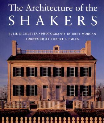 The Architecture of the Shakers - Nicoletta, Julie, and Morgan, Bret (Photographer), and Emlen, Robert P (Foreword by)