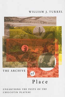 The Archive of Place: Unearthing the Pasts of the Chilcotin Plateau - Turkel, William J