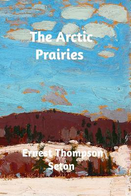 The Arctic Prairies - Seton, Ernest Thompson