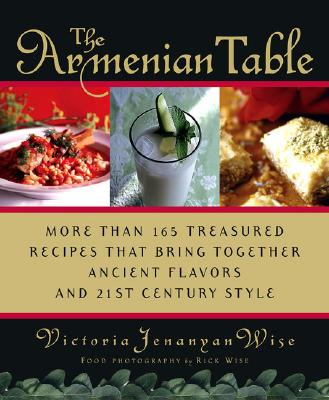 The Armenian Table: More Than 165 Treasured Recipes That Bring Together Ancient Flavors and 21st-Century Style - Wise, Victoria Jenanyan, and Wise, Rick (Photographer)