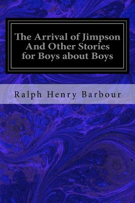The Arrival of Jimpson and Other Stories for Boys about Boys - Barbour, Ralph Henry