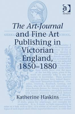 The Art-Journal and Fine Art Publishing in Victorian England, 1850 1880 - Haskins, Katherine