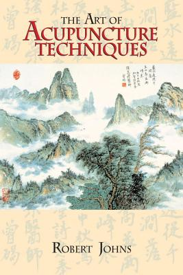 The Art of Acupuncture Techniques - Johns, Robert