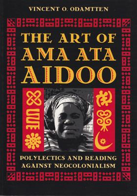 The Art of Ama Ata Aidoo: Polylectics and Reading Against Neocolonialism - Odamtten, Vincent O