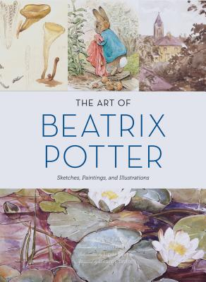 The Art of Beatrix Potter: Sketches, Paintings, and Illustrations - Zach, Emily, and Heller, Steven (Foreword by), and Lear, Linda (Introduction by)