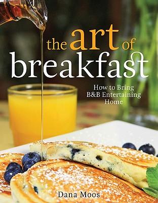 The Art of Breakfast: How to Bring B&B Entertaining Home - Moos, Dana
