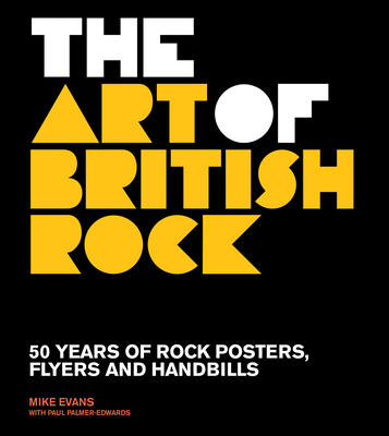 The Art of British Rock: 50 Years of Rock Posters, Flyers and Handbills - Evans, Mike, and Palmer-Edwards, Paul