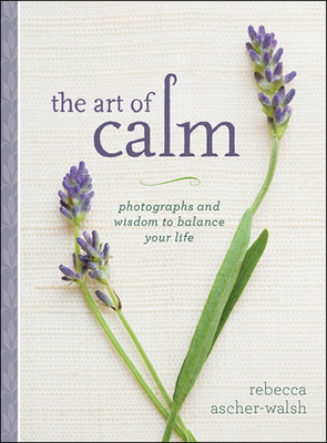The Art of Calm: Photographs and Wisdom to Balance Your Life - Ascher-Walsh, Rebecca