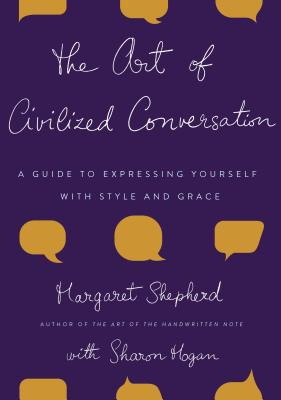 The Art of Civilized Conversation: A Guide to Expressing Yourself with Style and Grace - Shepherd, Margaret