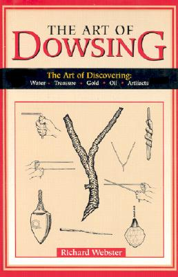 The Art of Dowsing: The Art of Discovering: Water, Treasure, Gold, Oil, Artifacts - Webster, Richard