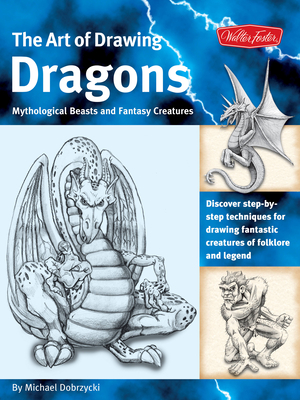 The Art of Drawing Dragons, Mythological Beasts, and Fantasy Creatures: Discover Step-By-Step Techniques for Drawing Fantastic Creatures of Folklore and Legend - Dobrzycki, Michael