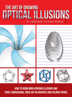 The Art of Drawing Optical Illusions: How to Draw Mind-Bending Illusions and Three-Dimensional Trick Art in Graphite and Colored Pencil - Harris, Jonathan Stephen