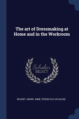The Art of Dressmaking at Home and in the Workroom - Boudet, Marie Mme [From Old Catalog] (Creator)