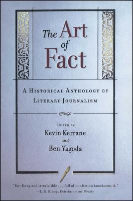 The Art of Fact: A Historical Anthology of Literary Journalism - Kerrane, Kevin (Editor), and Yagoda, Ben (Editor)