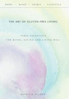 The Art of Gluten-Free Living: Three Essentials for Being, Eating, and Living Well - Wilson, Patricia, RN, RM
