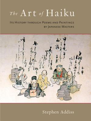 The Art of Haiku: Its History Through Poems and Paintings by Japanese Masters - Addiss, Stephen, Professor, Ph.D.