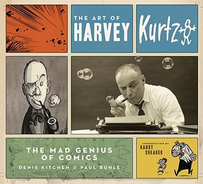 The Art of Harvey Kurtzman: The Mad Genius of Comics - Kitchen, Denis, and Buhle, Paul, and Shearer, Harry (Introduction by)