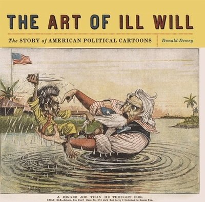 The Art of Ill Will: The Story of American Political Cartoons - Dewey, Donald, Professor
