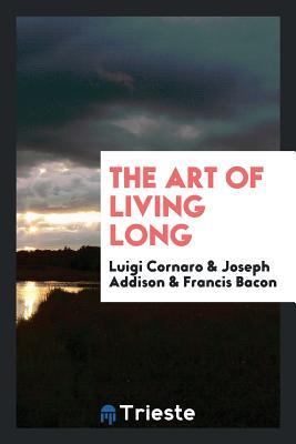 The Art of Living Long - Cornaro, Luigi, and Addison, Joseph, and Bacon, Francis