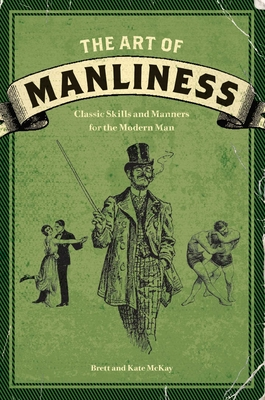 The Art of Manliness: Classic Skills and Manners for the Modern Man - McKay, Brett, and McKay, Kate