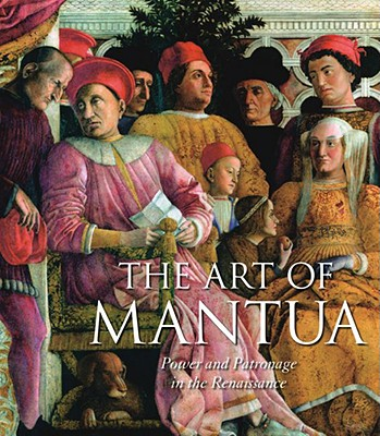 The Art of Mantua: Power and Patronage in the Renaissance - Furlotti, Barbara