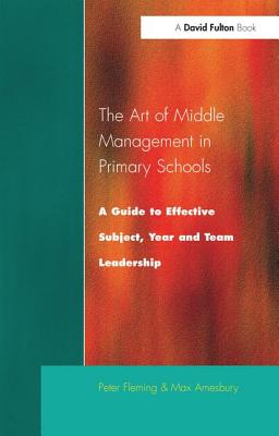 The Art of Middle Management: A Guide to Effective Subject, Year and Team Leadership - Fleming, Peter, and Amesbury, Max