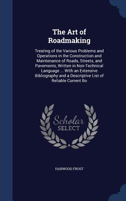 The Art of Roadmaking: Treating of the Various Problems and Operations in the Construction and Maintenance of Roads, Streets, and Pavements, Written in Non-Technical Language ... with an Extensive Bibliography and a Descriptive List of Reliable Current Bo - Frost, Harwood