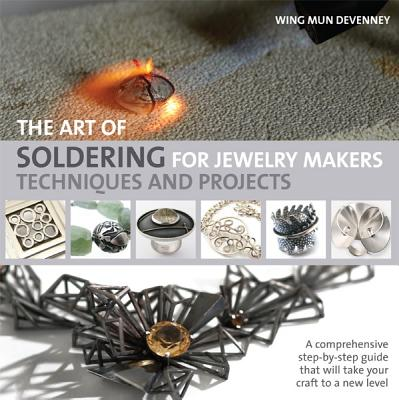 The Art of Soldering for Jewelry Makers: Techniques and Projects - Devenney, Wing Mun