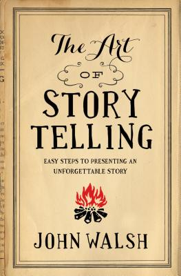 The Art of Storytelling: Easy Steps to Presenting an Unforgettable Story - Walsh, John