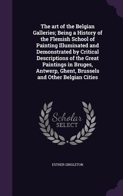 The Art of the Belgian Galleries; Being a History of the Flemish School of Painting Illuminated and Demonstrated by Critical Descriptions of the Great Paintings in Bruges, Antwerp, Ghent, Brussels and Other Belgian Cities - Singleton, Esther