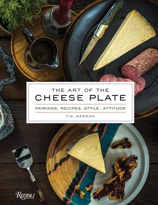 The Art of the Cheese Plate: Pairings, Recipes, Style, Attitude - Keenan, Tia, and Fecks, Noah (Photographer)