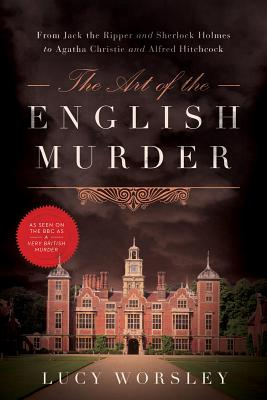 The Art of the English Murder: From Jack the Ripper and Sherlock Holmes to Agatha Christie and Alfred Hitchcock - Worsley, Lucy