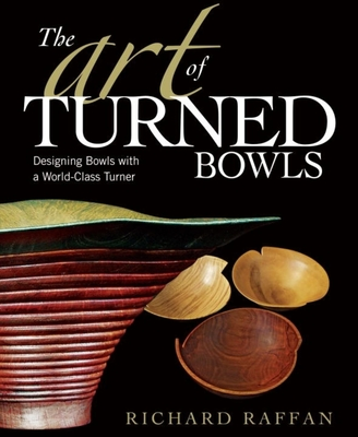 The Art of Turned Bowls: Designing Spectacular Bowls with a World- Class Turner - Raffan, Richard
