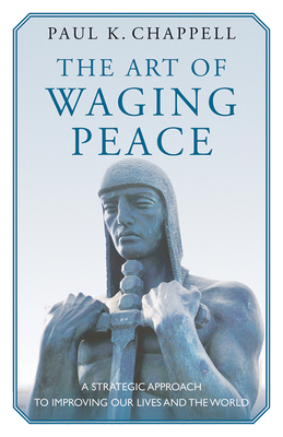 The Art of Waging Peace: A Strategic Approach to Improving Our Lives and the World - Chappell, Paul K