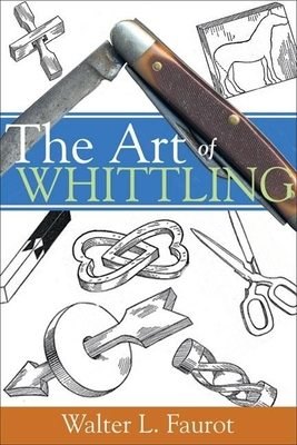 The Art of Whittling - Faurot, Walter L
