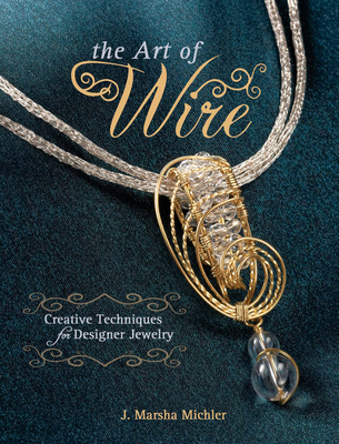 The Art of Wire: Creative Techniques for Designer Jewelry - Michler, J. Marsha