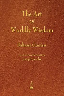The Art of Worldly Wisdom - Gracian, Baltasar, and Jacobs, Joseph (Translated by)