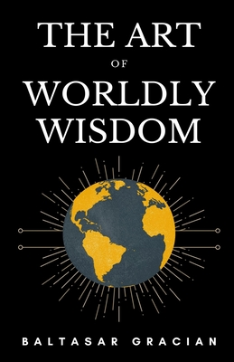 The Art of Worldly Wisdom - Jacobs, Joseph (Translated by), and Gracian, Baltasar