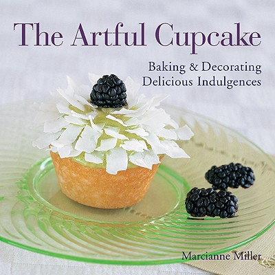 The Artful Cupcake: Baking & Decorating Delicious Indulgences - Miller, Marcianne